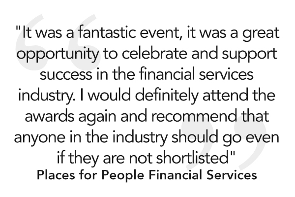 """It was a fantastic event, it was a great opportunity to celebrate and support success in the financial services industry. I would definitely attend the awards again and recommend that anyone in the industry should go even if they are not shortlisted."""